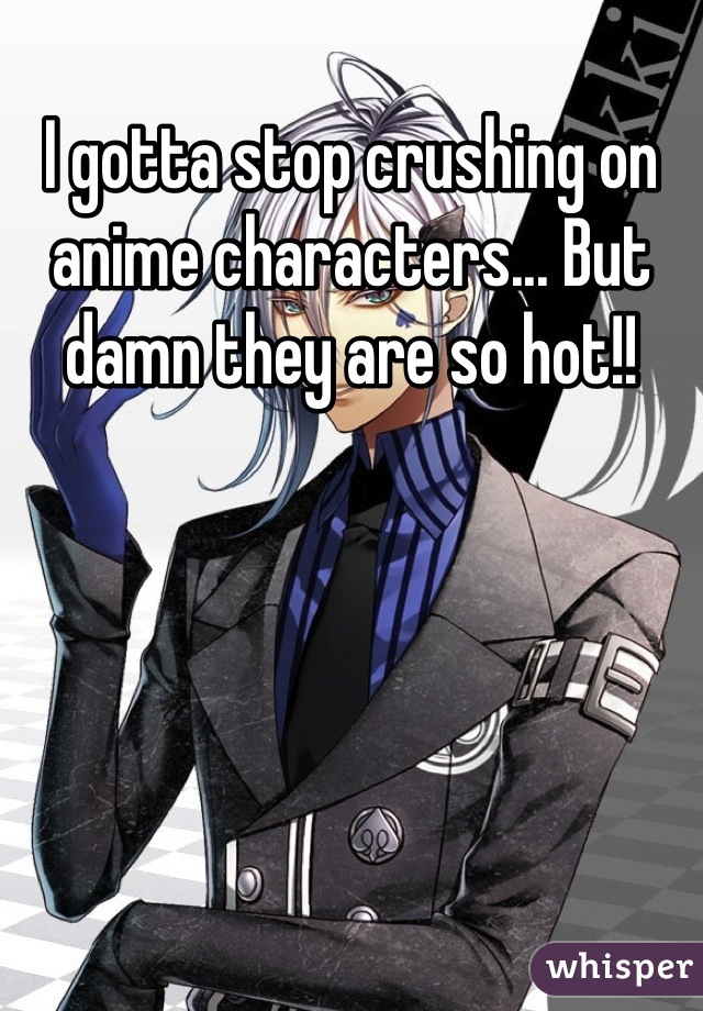 I gotta stop crushing on anime characters... But damn they are so hot!!