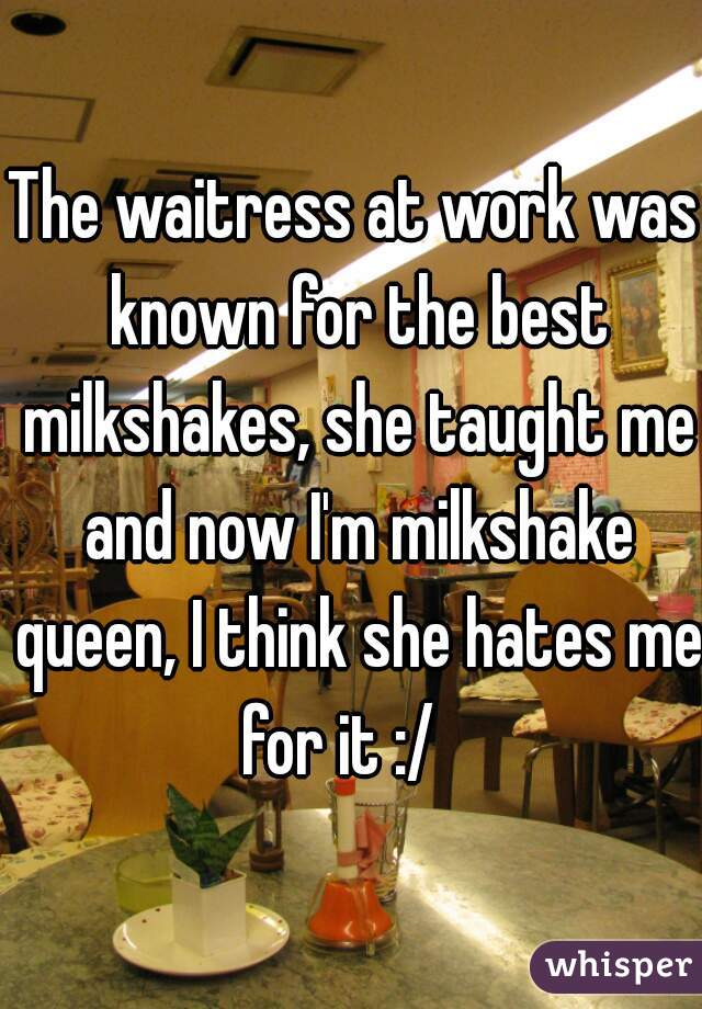 The waitress at work was known for the best milkshakes, she taught me and now I'm milkshake queen, I think she hates me for it :/