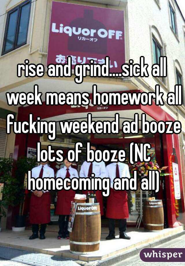 rise and grind....sick all week means homework all fucking weekend ad booze lots of booze (NC homecoming and all)