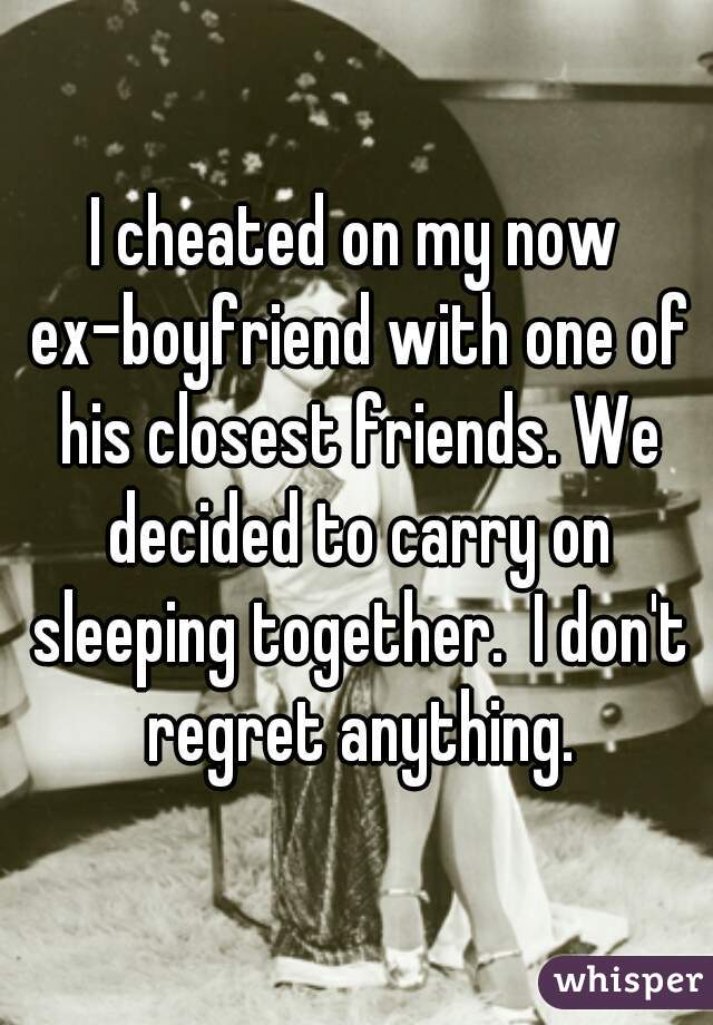 I cheated on my now ex-boyfriend with one of his closest friends. We decided to carry on sleeping together.  I don't regret anything.