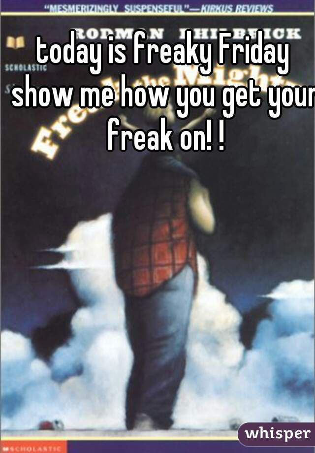 today is freaky Friday show me how you get your freak on! !