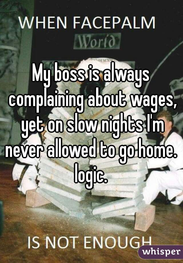My boss is always complaining about wages, yet on slow nights I'm never allowed to go home.   logic.