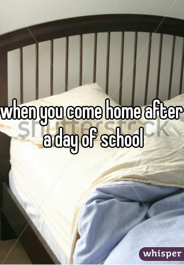 when you come home after a day of school