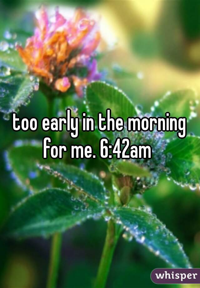 too early in the morning for me. 6:42am