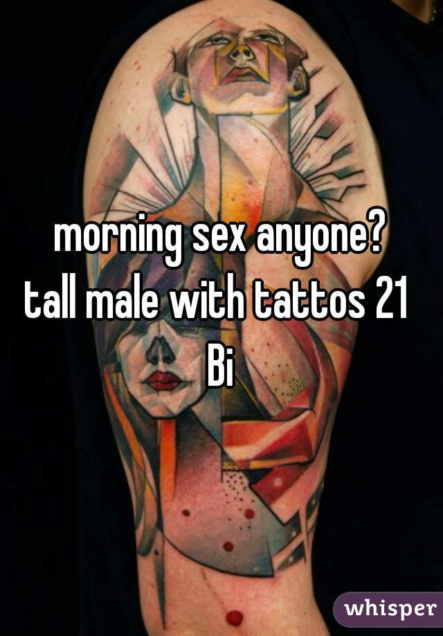morning sex anyone? tall male with tattos 21  Bi