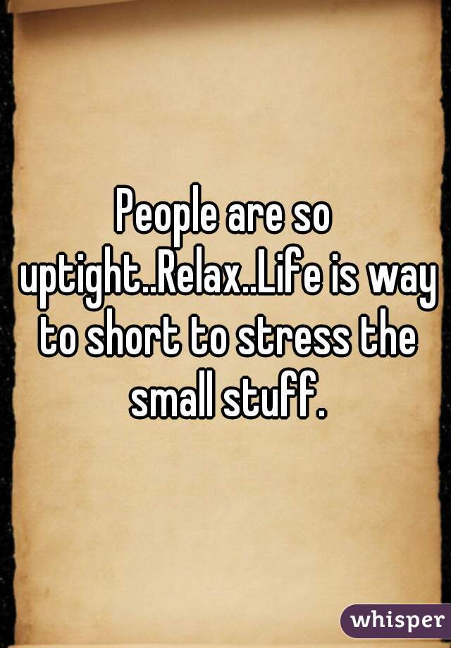 People are so uptight..Relax..Life is way to short to stress the small stuff.