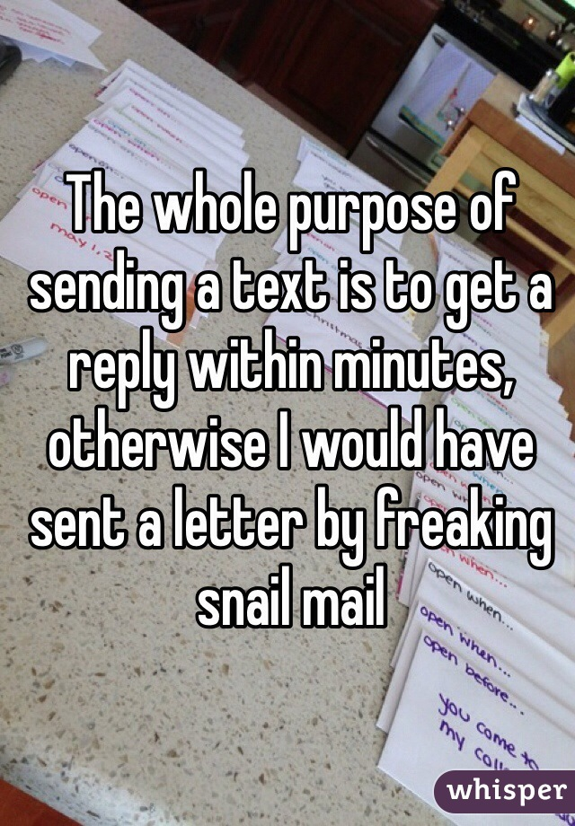 The whole purpose of sending a text is to get a reply within minutes, otherwise I would have sent a letter by freaking snail mail