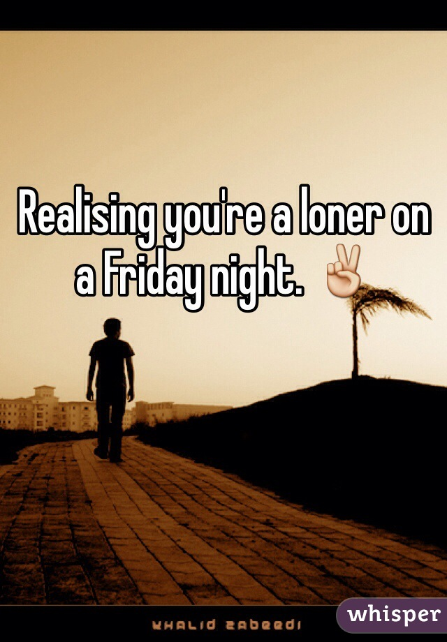 Realising you're a loner on a Friday night. ✌️