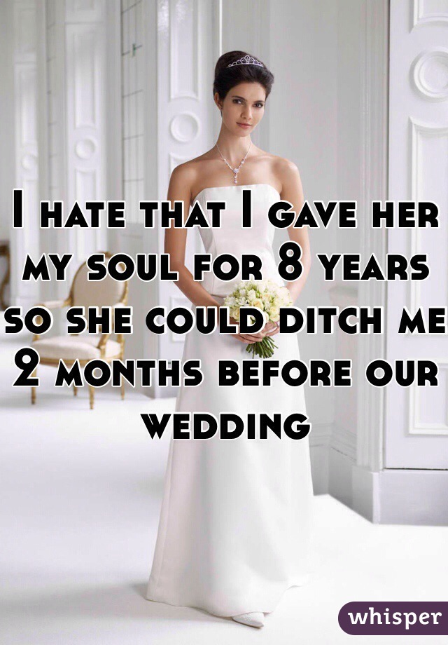I hate that I gave her my soul for 8 years so she could ditch me 2 months before our wedding