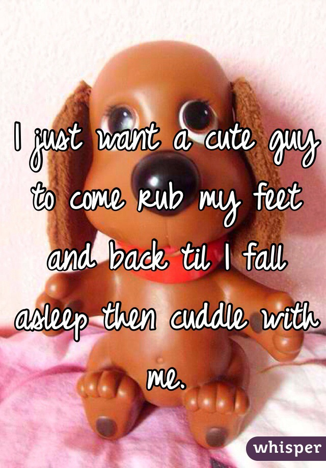 I just want a cute guy to come rub my feet and back til I fall asleep then cuddle with me.