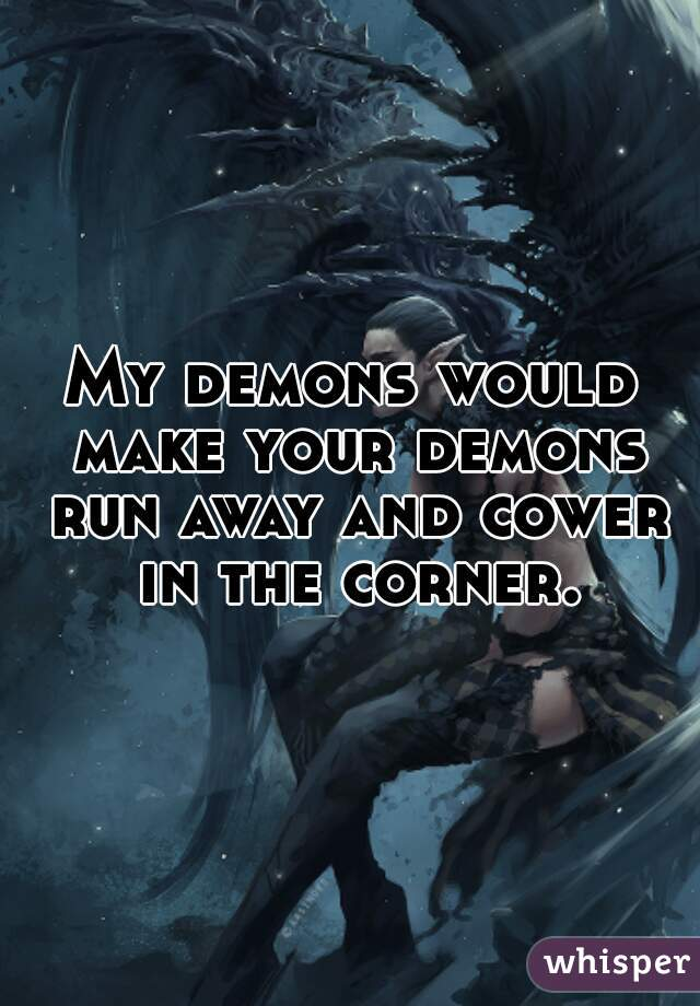 My demons would make your demons run away and cower in the corner.
