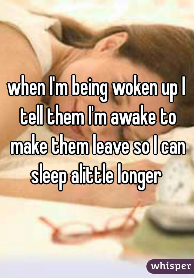 when I'm being woken up I tell them I'm awake to make them leave so I can sleep alittle longer