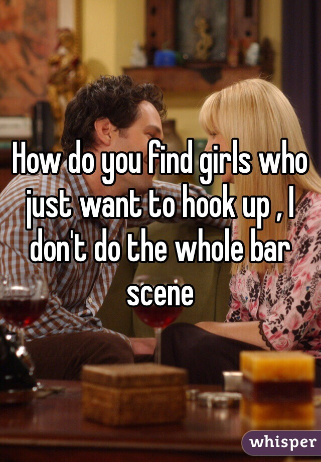 How do you find girls who just want to hook up , I don't do the whole bar scene