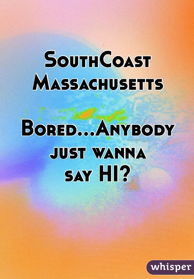 SouthCoast Massachusetts   Bored...Anybody just wanna say HI?