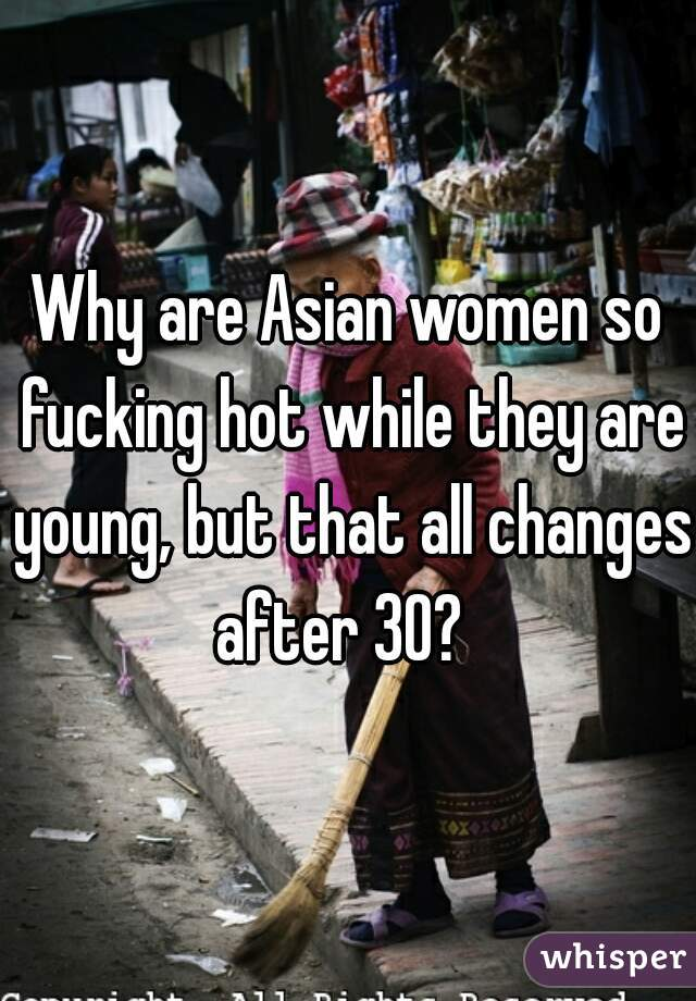 Why are Asian women so fucking hot while they are young, but that all changes after 30?