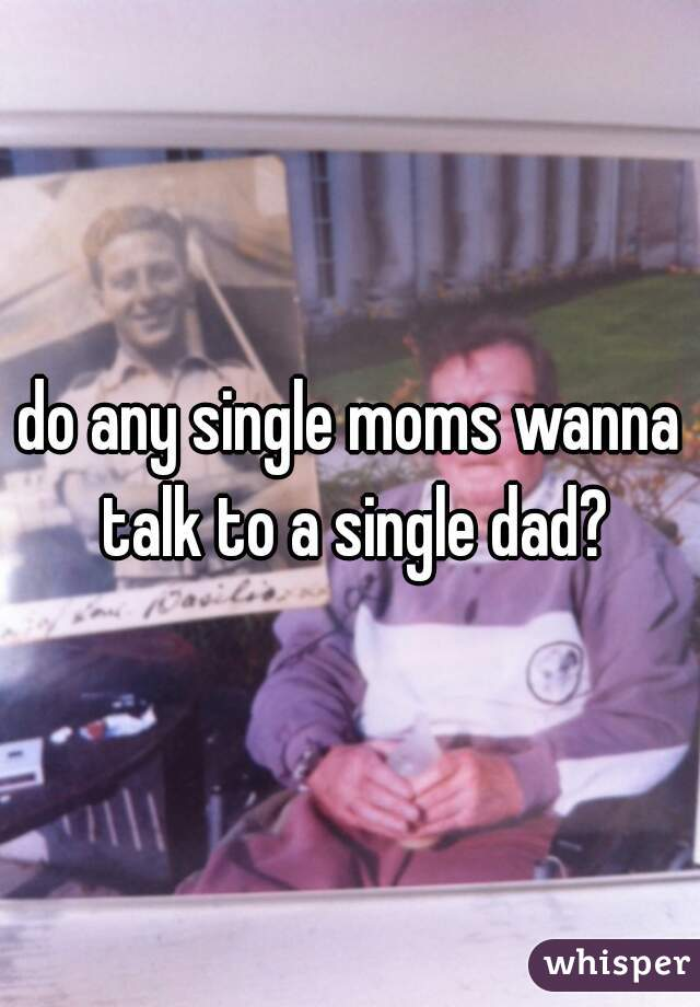 do any single moms wanna talk to a single dad?
