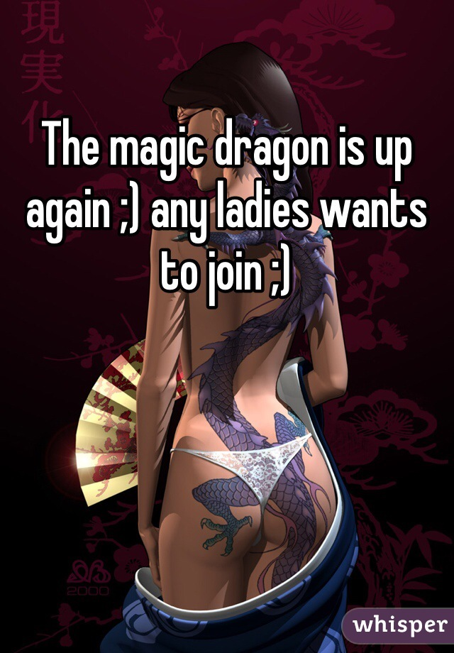The magic dragon is up again ;) any ladies wants to join ;)