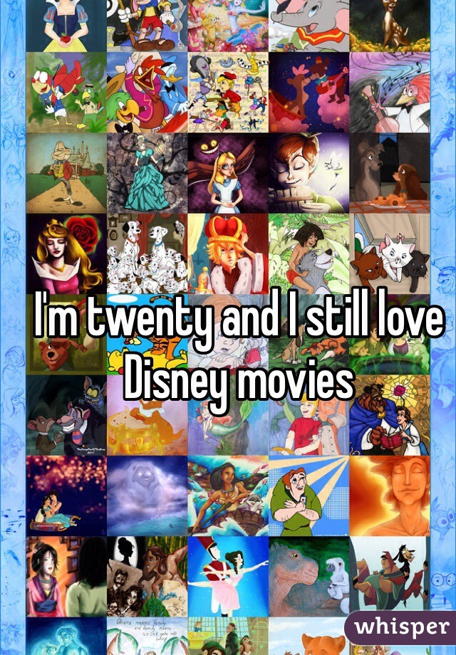 I'm twenty and I still love Disney movies