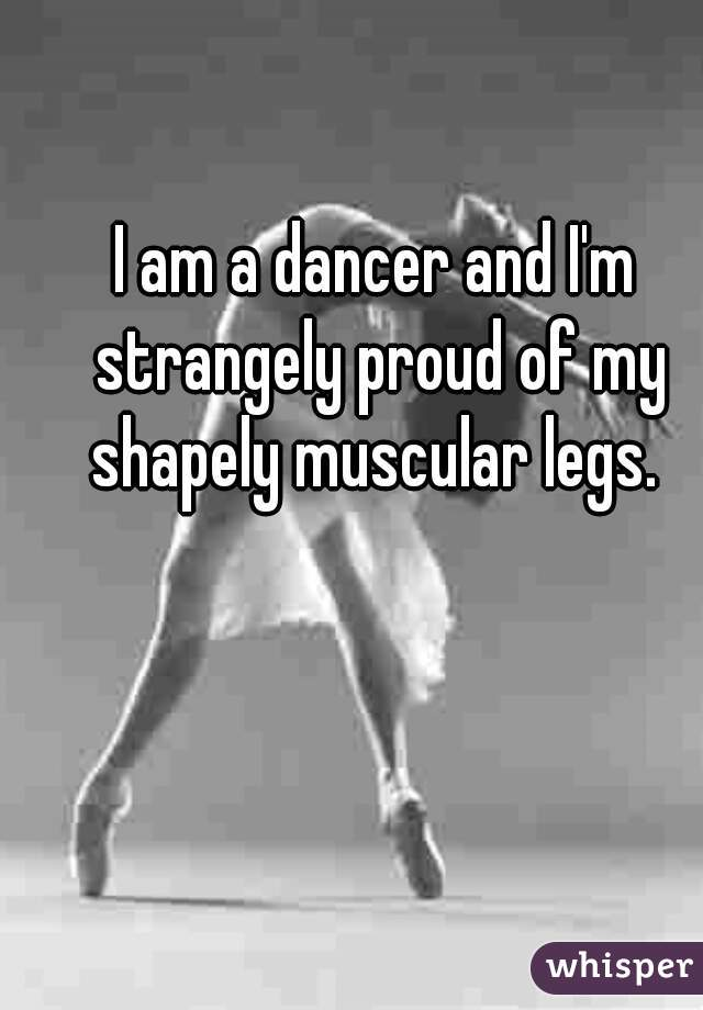 I am a dancer and I'm strangely proud of my shapely muscular legs.