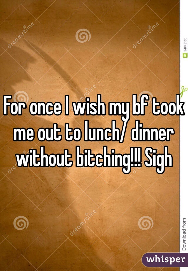 For once I wish my bf took me out to lunch/ dinner without bitching!!! Sigh
