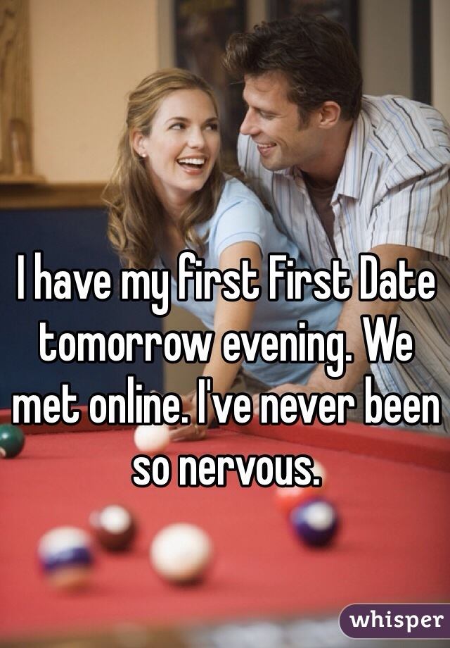 I have my first First Date tomorrow evening. We met online. I've never been so nervous.