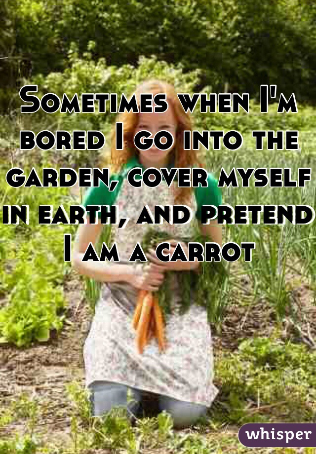 Sometimes when I'm bored I go into the garden, cover myself in earth, and pretend I am a carrot
