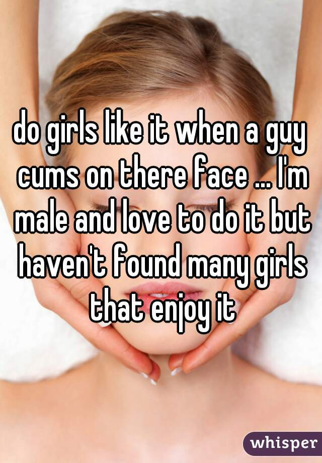 do girls like it when a guy cums on there face ... I'm male and love to do it but haven't found many girls that enjoy it