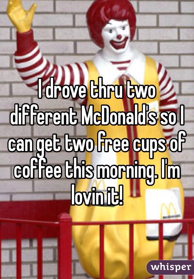 I drove thru two different McDonald's so I can get two free cups of coffee this morning. I'm lovin it!