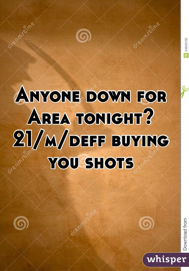 Anyone down for Area tonight?  21/m/deff buying you shots