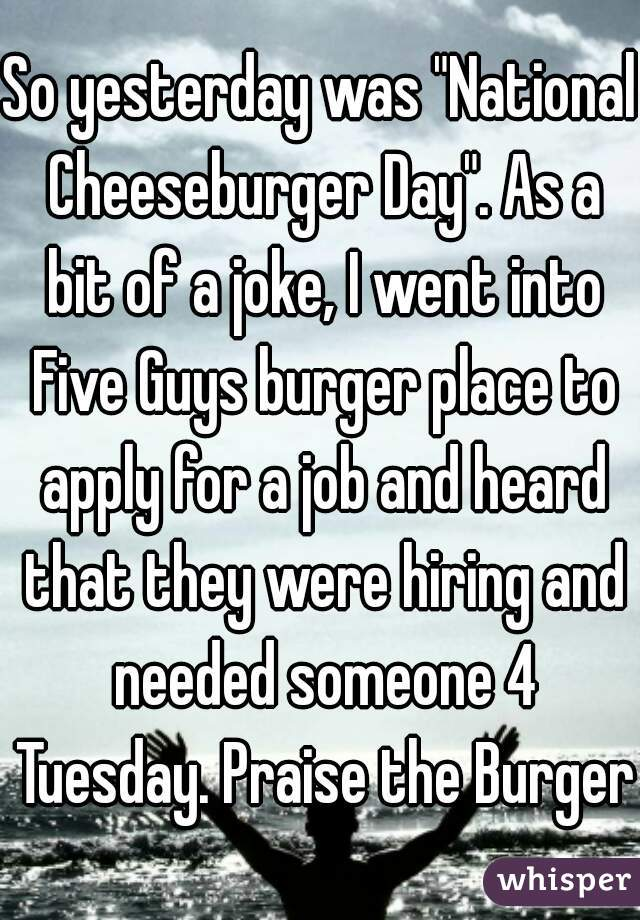 "So yesterday was ""National Cheeseburger Day"". As a bit of a joke, I went into Five Guys burger place to apply for a job and heard that they were hiring and needed someone 4 Tuesday. Praise the Burger!"