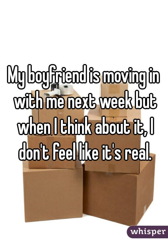 My boyfriend is moving in with me next week but when I think about it, I don't feel like it's real.