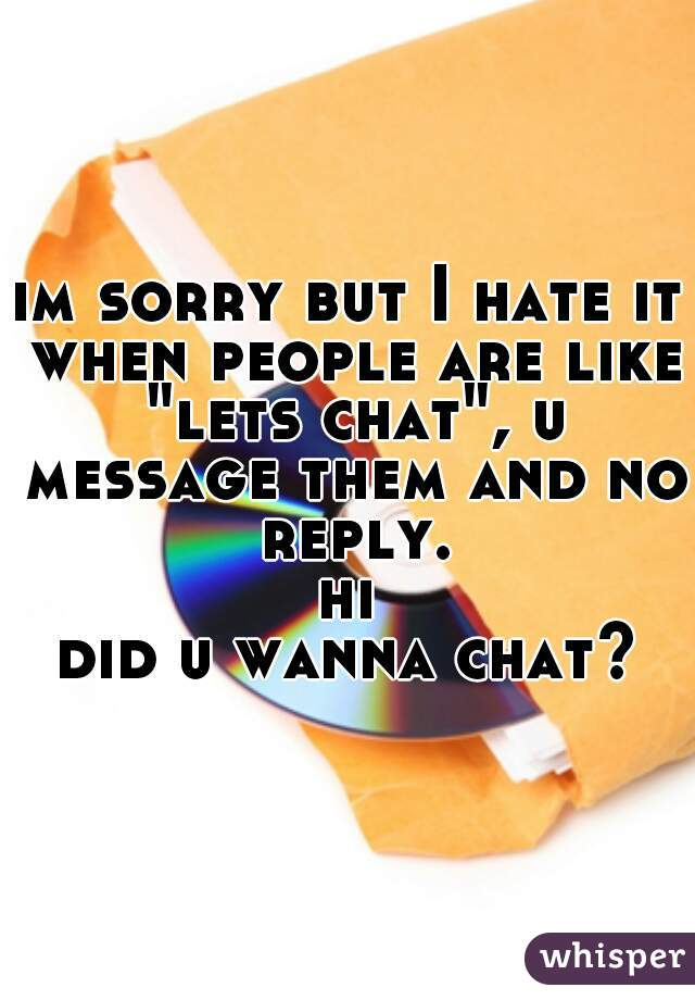 "im sorry but I hate it when people are like ""lets chat"", u message them and no reply.  hi ? did u wanna chat?"