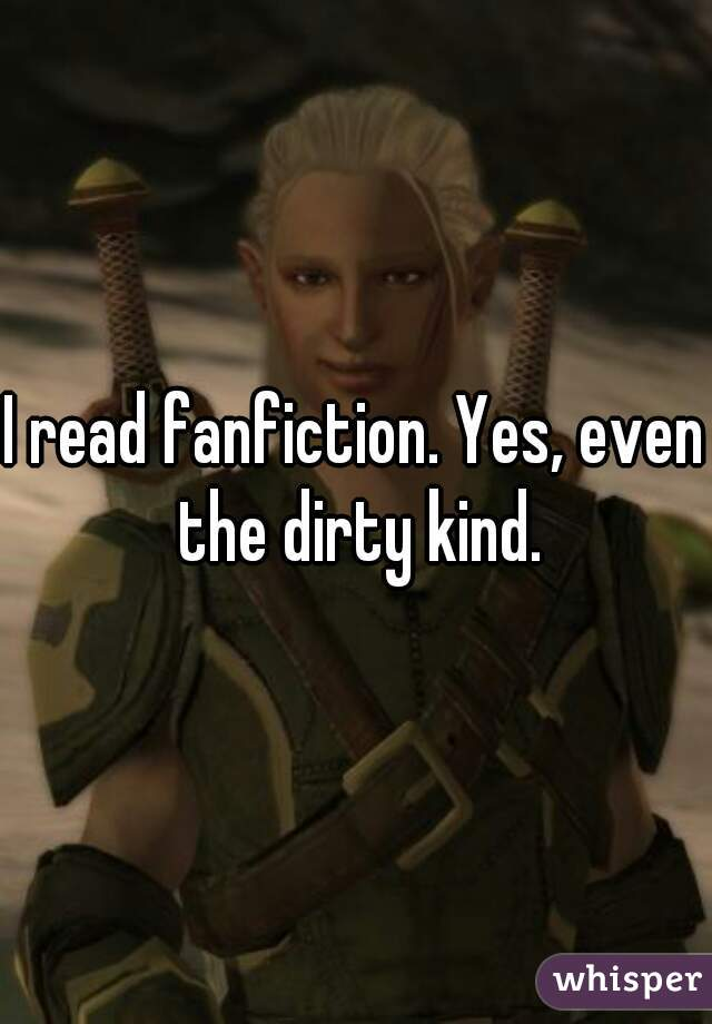 I read fanfiction. Yes, even the dirty kind.