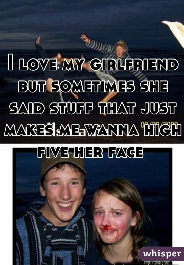 I love my girlfriend but sometimes she said stuff that just makes me wanna high five her face