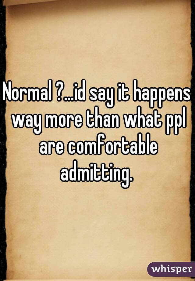 Normal ?...id say it happens way more than what ppl are comfortable admitting.