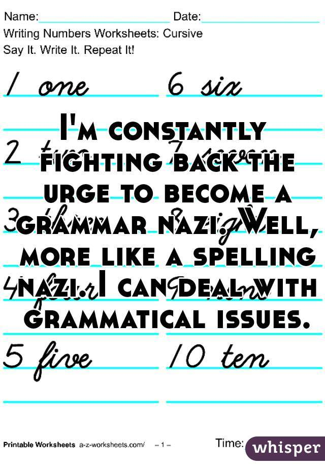 I'm constantly fighting back the urge to become a grammar nazi. Well, more like a spelling nazi. I can deal with grammatical issues.