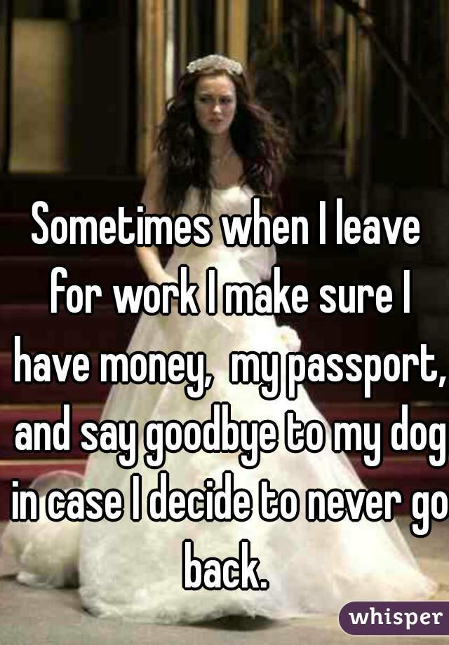 Sometimes when I leave for work I make sure I have money,  my passport, and say goodbye to my dog in case I decide to never go back.