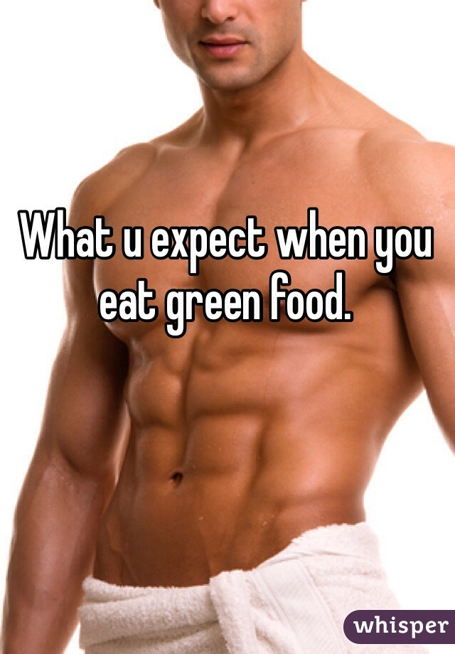 What u expect when you eat green food.
