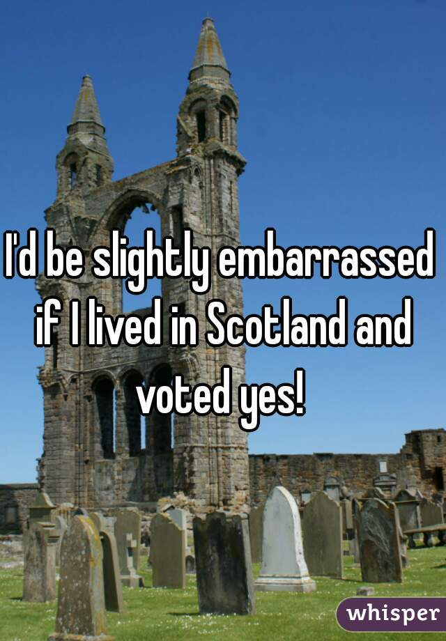 I'd be slightly embarrassed if I lived in Scotland and voted yes!