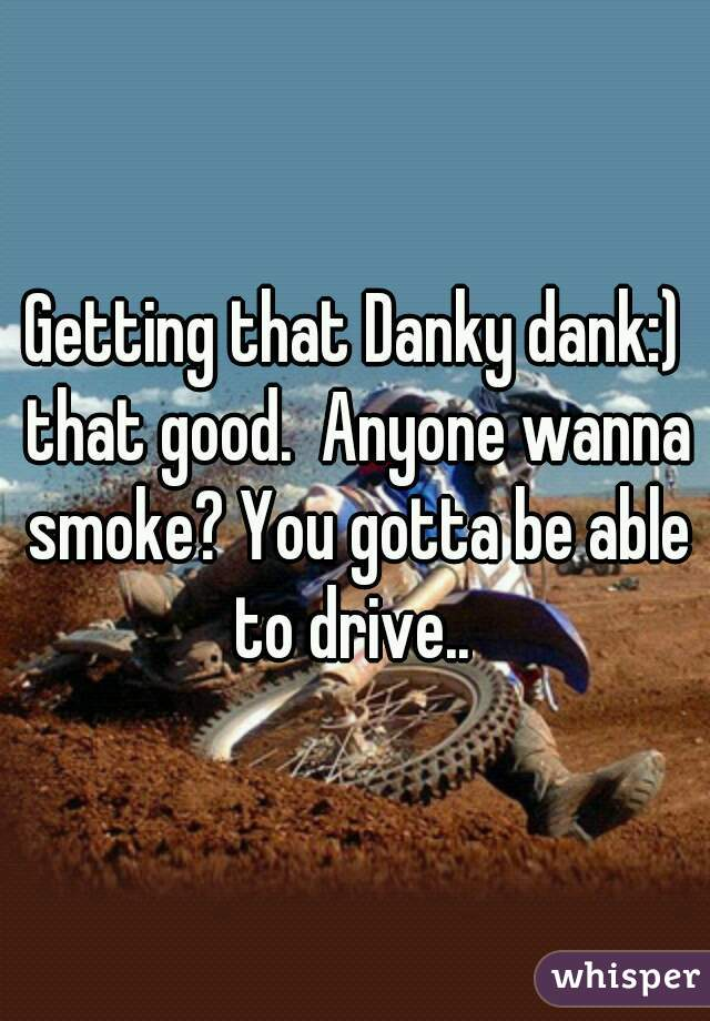 Getting that Danky dank:) that good.  Anyone wanna smoke? You gotta be able to drive..