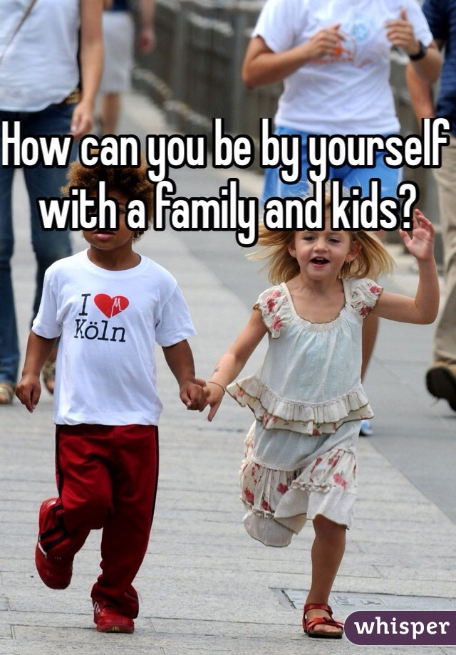How can you be by yourself with a family and kids?