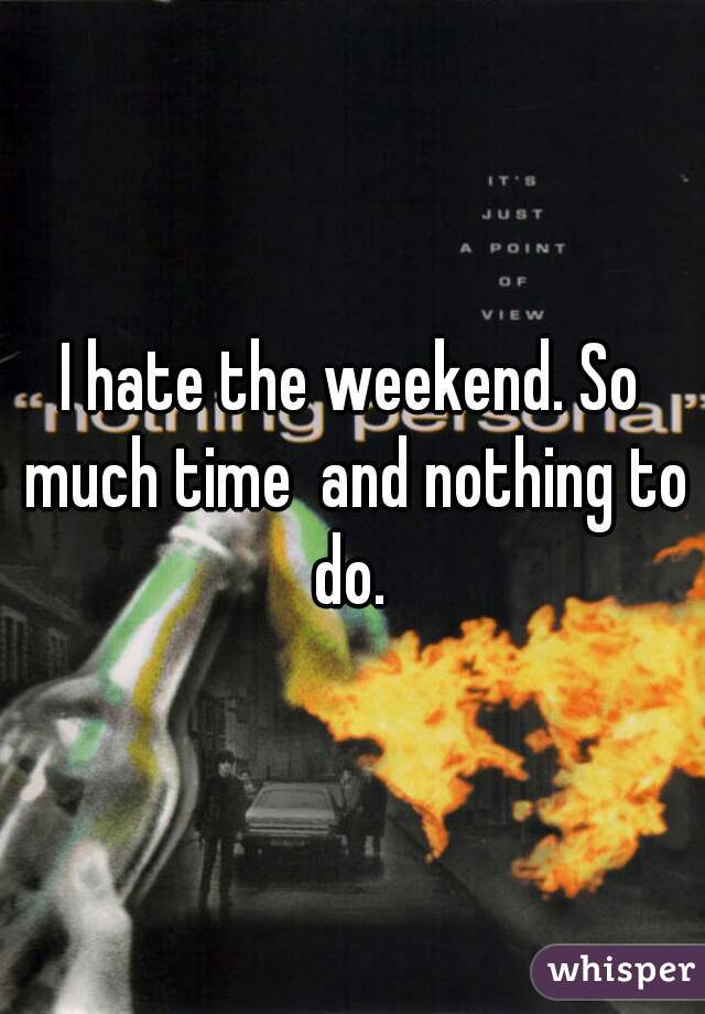 I hate the weekend. So much time  and nothing to do.