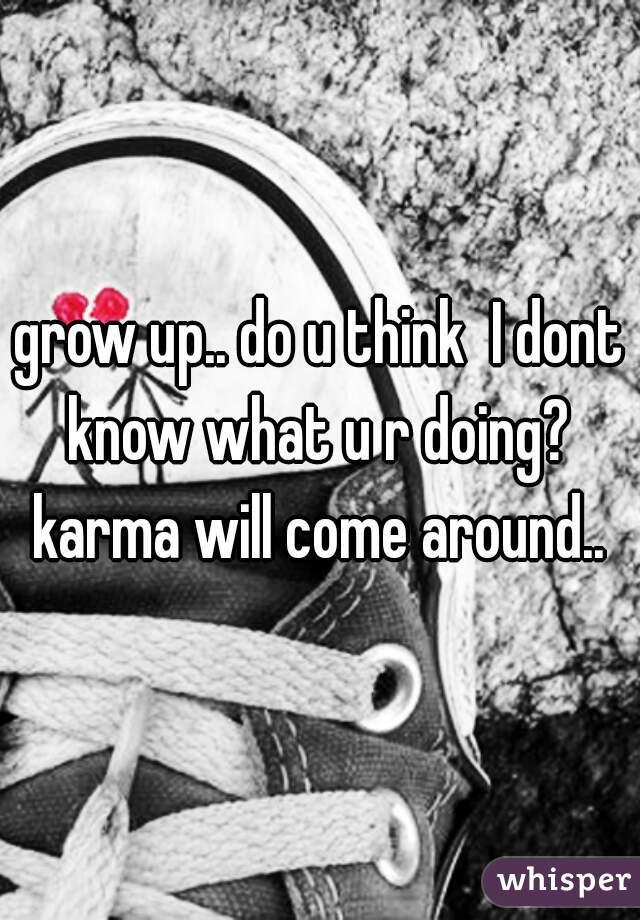 grow up.. do u think  I dont know what u r doing?  karma will come around..