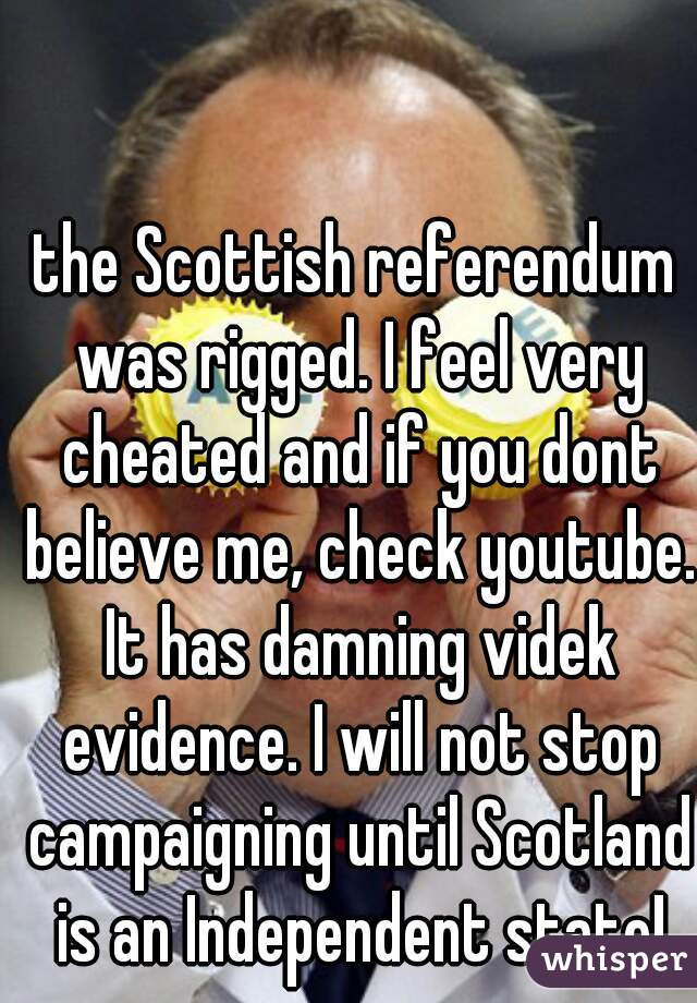the Scottish referendum was rigged. I feel very cheated and if you dont believe me, check youtube. It has damning videk evidence. I will not stop campaigning until Scotland is an Independent state!