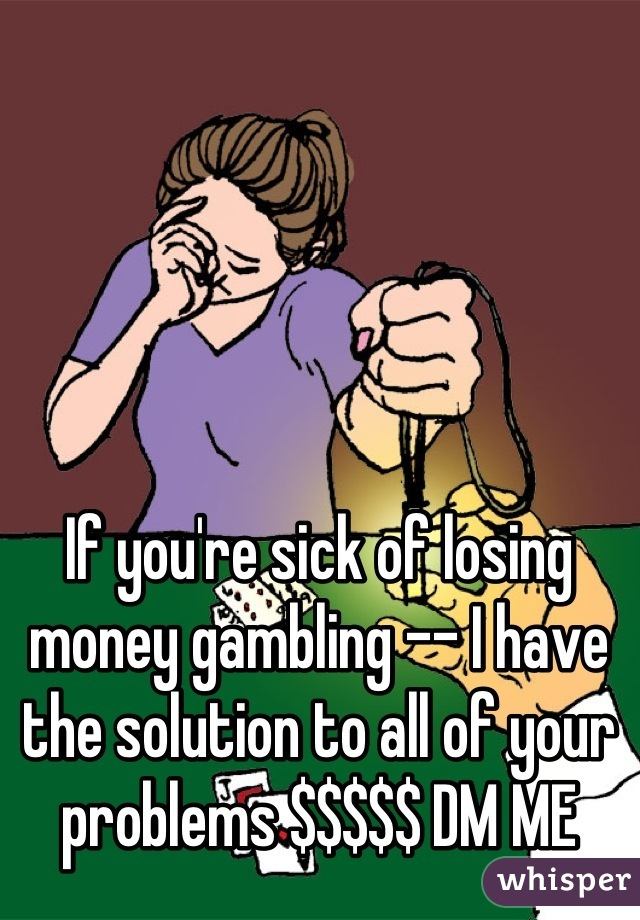 If you're sick of losing money gambling -- I have the solution to all of your problems $$$$$ DM ME