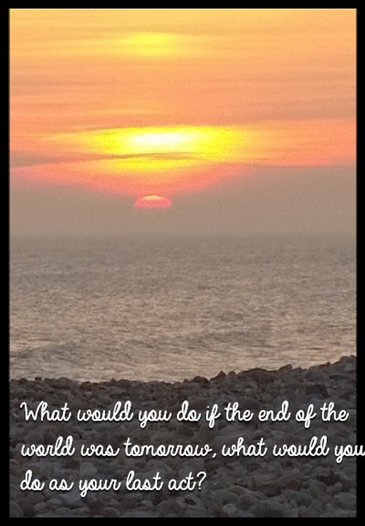 What would you do if the end of the world was tomorrow, what would you do as your last act?