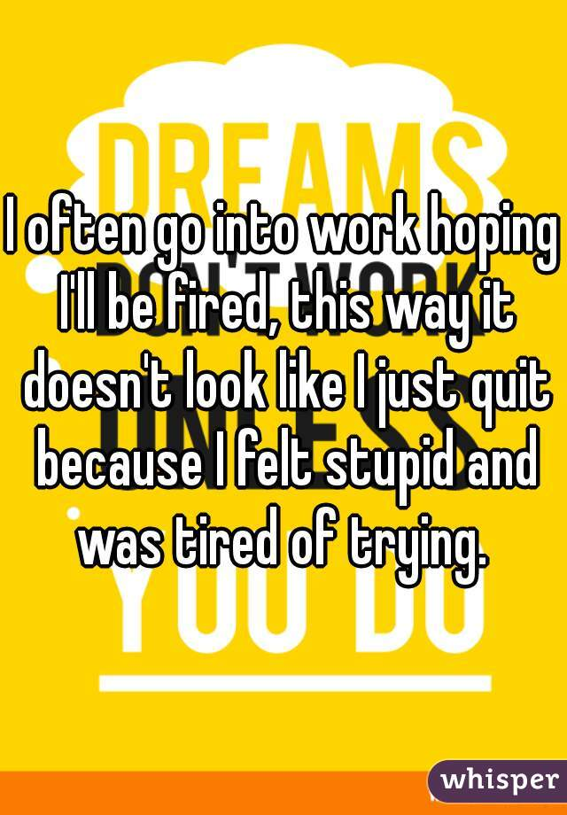 I often go into work hoping I'll be fired, this way it doesn't look like I just quit because I felt stupid and was tired of trying.