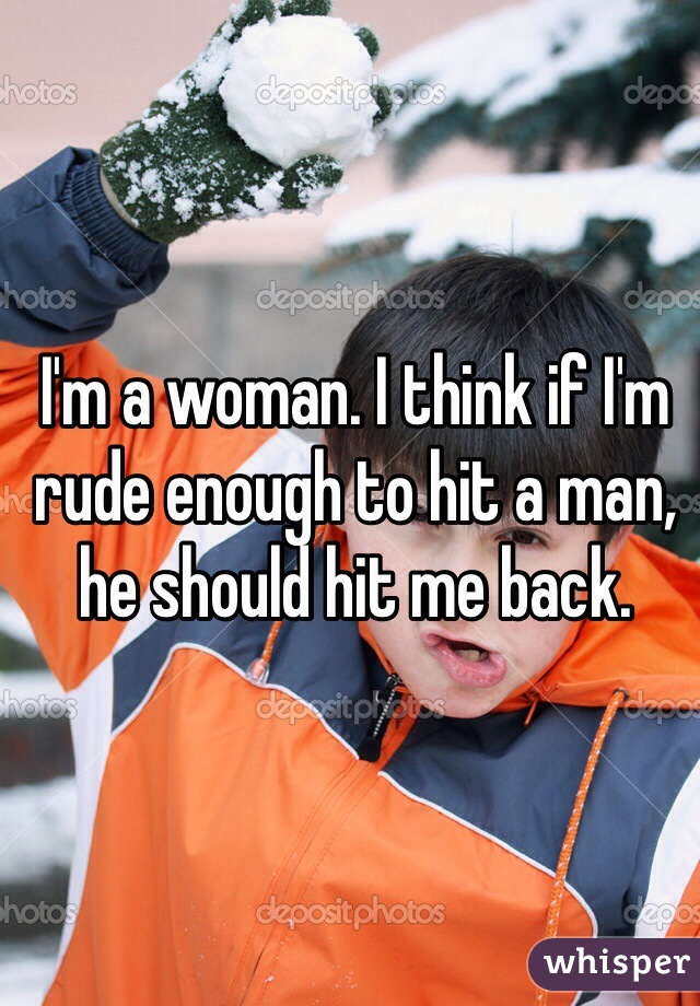 I'm a woman. I think if I'm rude enough to hit a man, he should hit me back.