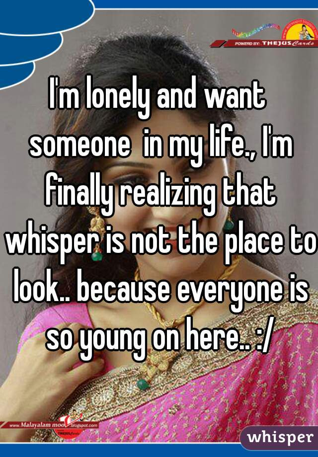 I'm lonely and want someone  in my life., I'm finally realizing that whisper is not the place to look.. because everyone is so young on here.. :/