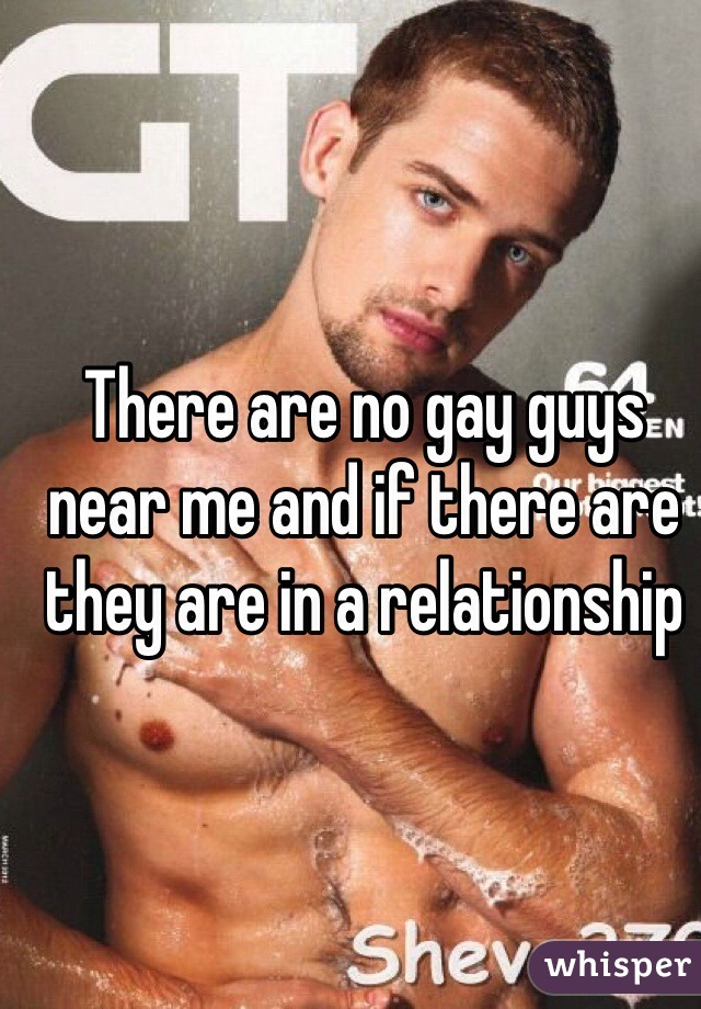 There are no gay guys near me and if there are they are in a relationship